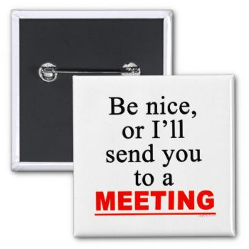 Be Nice or I'll send you to a meeting, snappy, funny saying for assistants, co-workers and the boss. Attitude slogan in black and white letters and red block.More original slogans by AngelCityArt #office #humor #office #professions #secretary #secretarial #assistant #assistant's #day #funny #office #meetings #work #humor #work #business #no #meetings #meeting #humor #attitude #office #attitued #buttons #pinbacks