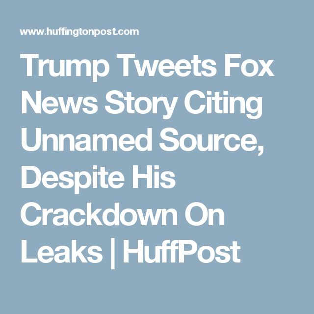 Trump Tweets Fox News Story Citing Unnamed Source, Despite His Crackdown On Leaks | HuffPost