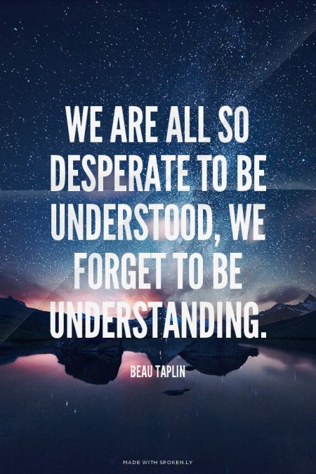 We are all so desperate to be understood, we forget to be understanding. - Beau Taplin