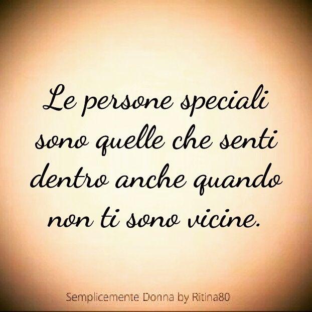Le persone speciali sono quelle che senti dentro anche quando non ti sono vicine.