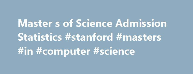Master s of Science Admission Statistics #stanford #masters #in #computer #science http://namibia.remmont.com/master-s-of-science-admission-statistics-stanford-masters-in-computer-science/  # Master s of Science Admission Statistics The following data will give you an understanding of the high quality of our applicants, though these are not the only criteria used in making our decisions. Our faculty compare applications to our department based on academic preparation, statement of purpose…