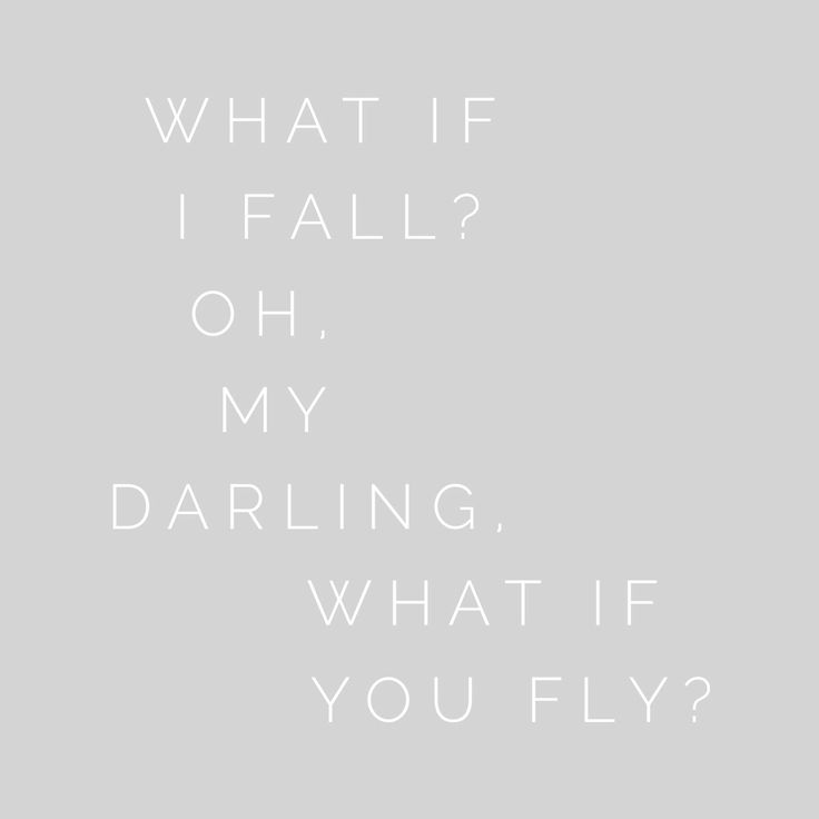 what if I fall? oh, my darling, what if you fly? One of my favorite quotes.