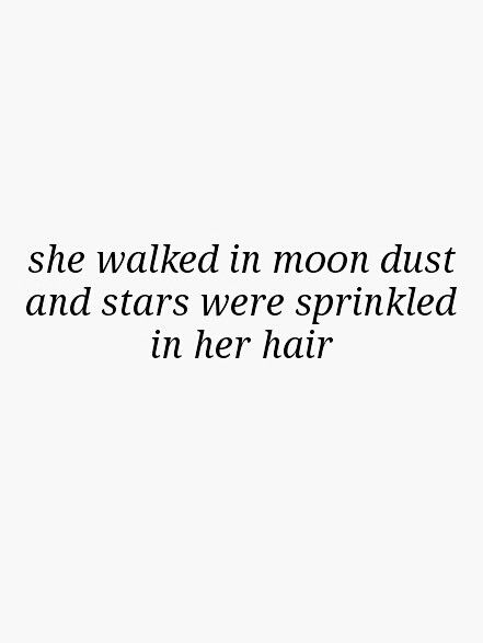 She walked in moon dust and stars were sprinkled in her hair.                                                                                                                                                                                 More
