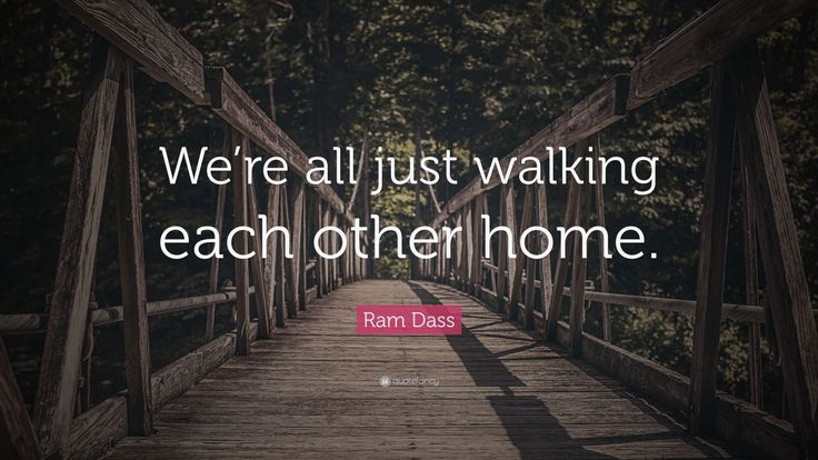 """In """"walking each other home,"""" I'm talking about how we as individuals, through moving toward inner consciousness, can become one. That's a shift in consciousness. If we can find a way to walk each other home, we could reach a point where there is no more conflict between egos and nations. Ram Dass"""