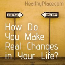How Do You Make Real Changes in Your Life? | Making real change can be difficult and take time, but it can be life changing. If you want to change, learn how to make real change in your life.  www.HealthyPlace.com