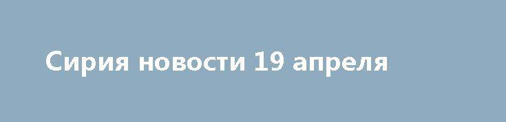 Сирия новости 19 апреля http://rusdozor.ru/2017/04/19/siriya-novosti-19-aprelya/  12:30 ВВС Сирии нанесли серию ударов по позициям ИГ к востоку от Пальмирыalmasdarnews.com / Сирия, 19 апреля. Правительственные ВВС зачищают территории к востоку отПальмиры от ИГ**. Сирийские войска наступают в направлении города Анадан, где базируются ресурсы ССА** и «Джебхат ан-Нусры»***. ...