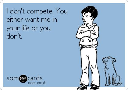 I don't compete. You either want me in your life or you don't.