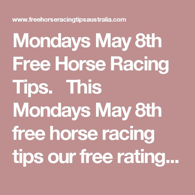 Mondays May 8th Free Horse Racing Tips.  This Mondays May 8th free horse racing tips our free ratings covering the 1st 3 races at each & every race meeting... will be available immediately below starting from 30 minutes to 1 hour before the 1st scheduled race of the day on this Monday the 8th