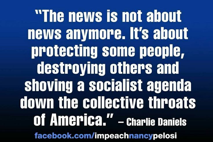 """""""The news is not about news anymore. It's about protecting some people, destroying others and shoving a socialist agenda down the collective throats of America.""""   -Charlie Daniels"""
