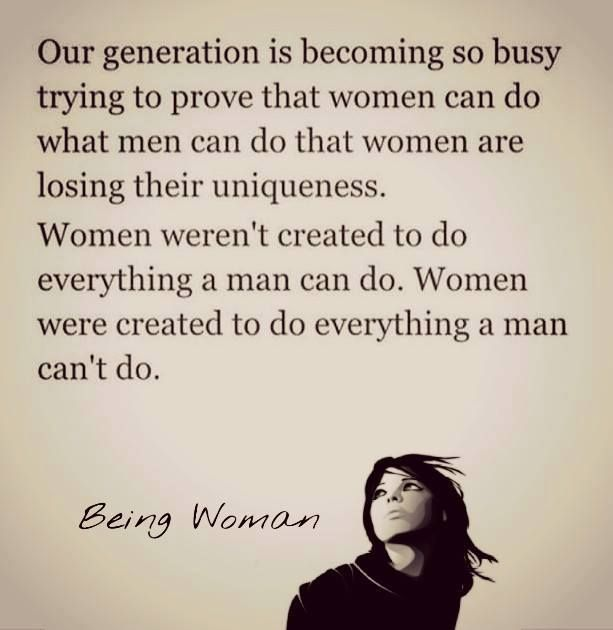 Woman were created to do everything a man can't do. The perfect compliment!