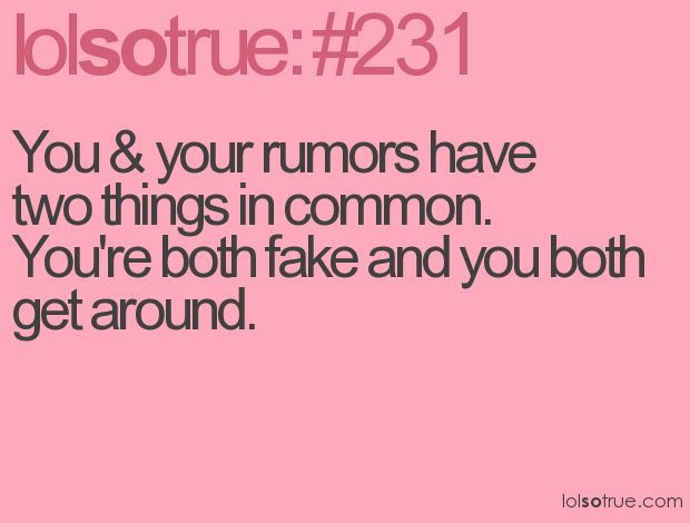 You & your rumors have two things in common. You're both fake and you both get around.