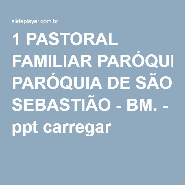 1 PASTORAL FAMILIAR PARÓQUIA DE SÃO SEBASTIÃO - BM. - ppt carregar