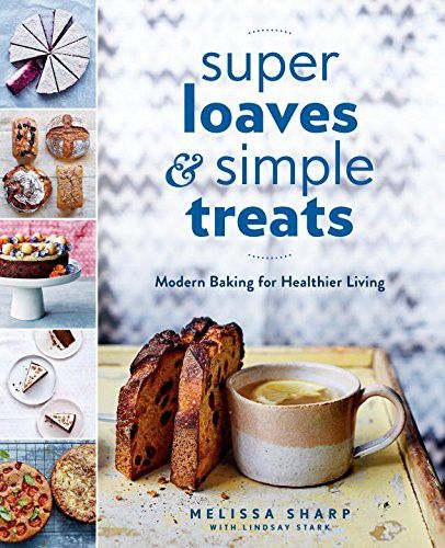 Super Loaves And Simple Treats Modern Baking For Healthier Living