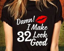 32nd birthday gift, Damn I make 32 Look Good, 1984, birthday shirt, present, ideas, tshirt, for him, for her, personalized shirts, ANY YEAR