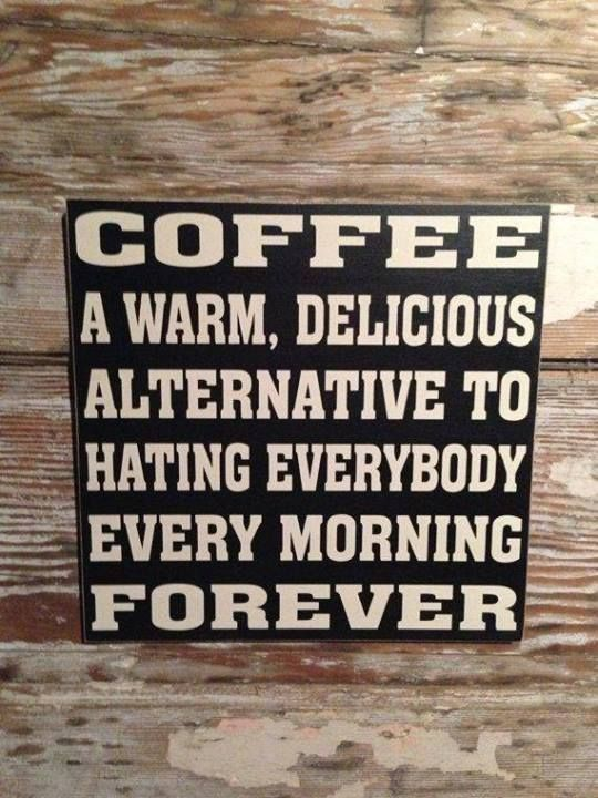 Coffee a warm, delicious altenative to hating everybody every morning forever.