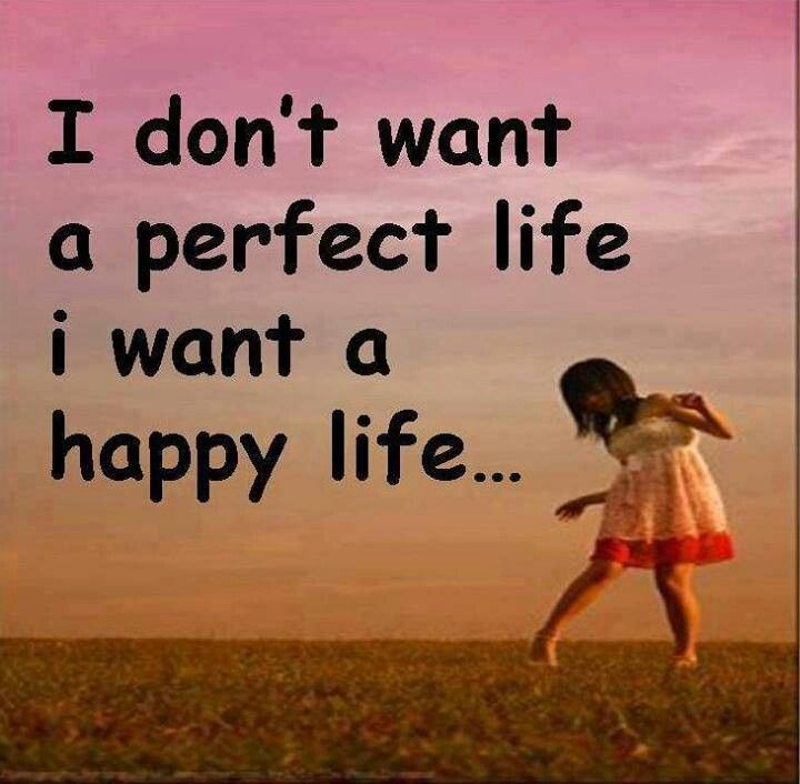 Wonderful I Donu0027t Want A Perfect Life I Want A Happy Life