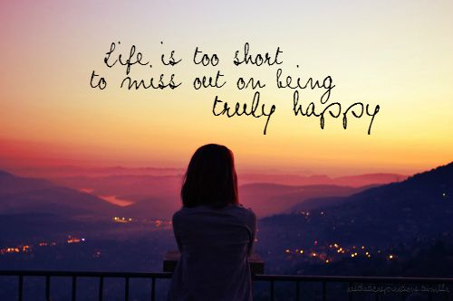 Life is too short to miss out on being truly happy