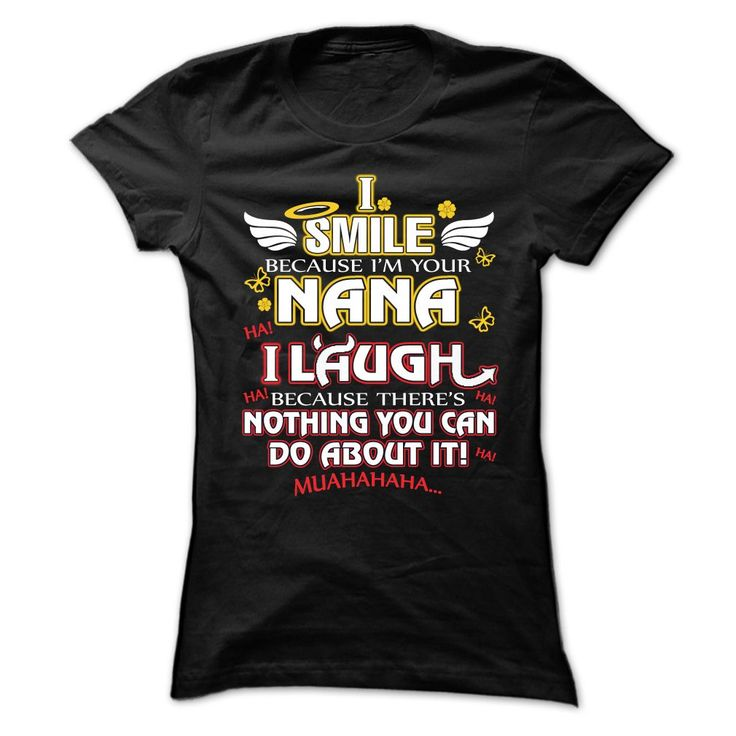 View images & photos of I SMILE BECAUSE IM YOUR NANA, I LAUGH BECAUSE THERES NOTHING YOU CAN DO ABOUT IT t-shirts & hoodies