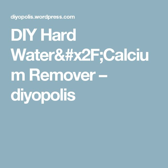DIY Hard Water/Calcium Remover – diyopolis