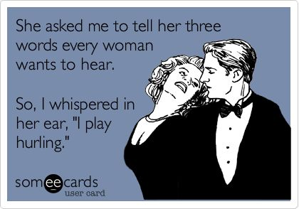 She asked me to tell her three words every woman wants to hear. So, I whispered in her ear, 'I play hurling.'