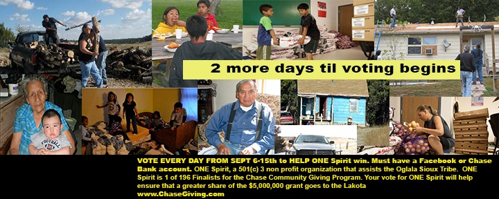 VOTE EVERY DAY FROM SEPT 6-15th to HELP ONE Spirit win. Must have a  Facebook or Chase Bank account  ONE Spirit, a 501(c) 3 non profit organization that assists the Oglala Sioux Tribe on Pine Ridge Reservation in South Dakota, is one of 196 finalists in the Chase Community Giving Program. Your vote for ONE Spirit will help ensure that a greater share of the $5,000,000 grant goes to the Lakota living in some of the worst conditions found in the Western Hemisphere. www.ChaseGiving.com