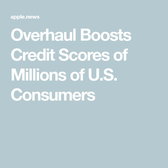 Overhaul Boosts Credit Scores Of Millions Of U S Consumers The