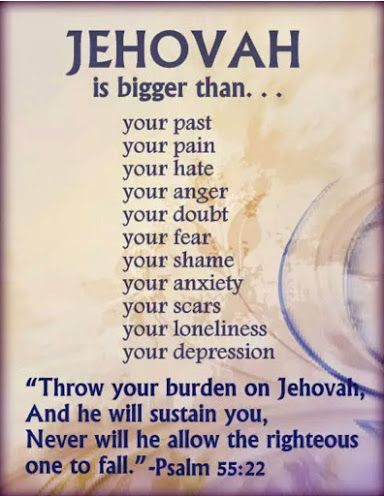 """Jehovah is bigger than... Psalm 55:22""""Throw your burden on Jehovah, And he will sustain you. Never will he allow the righteous one to fall."""""""