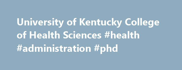 University of Kentucky College of Health Sciences #health #administration #phd http://missouri.nef2.com/university-of-kentucky-college-of-health-sciences-health-administration-phd/  # At the UK College of Health Sciences, students receive a career-focused education in a one-of-a-kind environment. Education is not limited to the classroom, as CHS students have opportunities to be involved in every aspect of our mission. Our students receive a robust education and an experience, which includes…