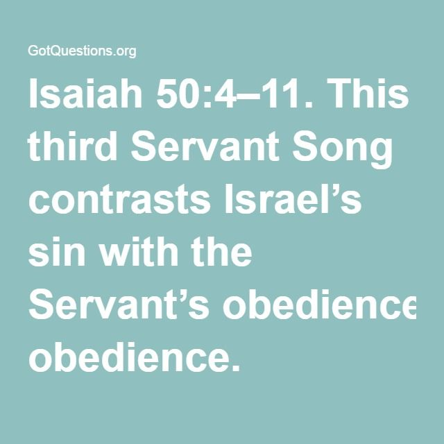 Isaiah 50:4–11. This third Servant Song contrasts Israel's sin with the Servant's obedience. Isaiah initially identifies God's servant as Israel (41:8; 44:1–2), who serves as God's witness (43:10) and as a light to the Gentiles. Yet Israel could not fulfill this mission: Israel was deaf, blind (42:19), and in need of God's forgiveness (44:21–22).