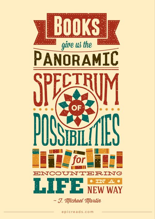 """""""Books give us the panoramic spectrum of possibilities for encountering life in a new way."""" - J. Michael Martin"""