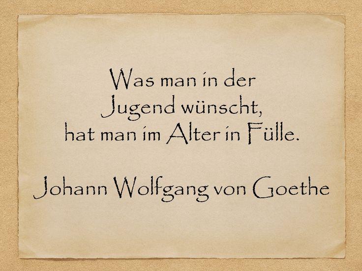 Was man in der Jugend wünscht, hat man im Alter in Fülle.  Johann Wolfgang von Goethe