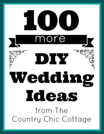 100 MORE DIY Wedding Ideas ~ * THE COUNTRY CHIC COTTAGE (DIY, Home Decor, Crafts, Farmhouse)