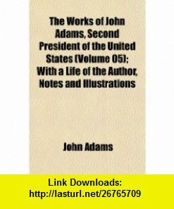 The Works of John Adams, Second President of the United States (Volume 05); With a Life of the Author, Notes and Illustrations (9781152128033) John Adams , ISBN-10: 1152128035  , ISBN-13: 978-1152128033 ,  , tutorials , pdf , ebook , torrent , downloads , rapidshare , filesonic , hotfile , megaupload , fileserve