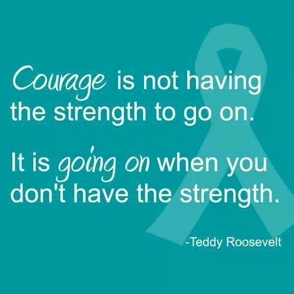 Ovarian Cancer Awareness ~ Courage is not having the strength to go on It is going on when you don't have the strength