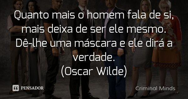 Quanto mais o homem fala de si, mais deixa de ser ele mesmo. Dê-lhe uma máscara e ele dirá a verdade. (Oscar Wilde) — Criminal Minds