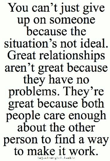 ..You can't just give up on someone because the situation's not ideal. Great relationships aren't great because they have no problems. They're great because both people care enough about the other person to find a way to make it work.
