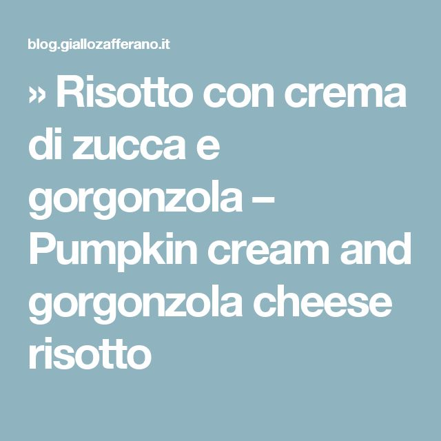 » Risotto con crema di zucca e gorgonzola – Pumpkin cream and gorgonzola cheese risotto
