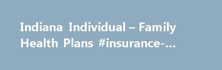 Indiana Individual – Family Health Plans #insurance-indiana http://finances.nef2.com/indiana-individual-family-health-plans-insurance-indiana/  # Indiana Individual Family Health Plans Get Quotes on Private Health Insurance in Indiana eHealthInsurance works with Indiana insurance providers that offer health insurance for individuals and families. Compare Indiana individual and family health plans from various providers and select the plan best suited for your health care needs. Buying an…