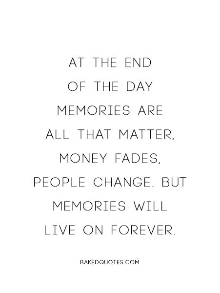 At the end of the day memories are all that matter. Money fades. People change. But memories will live on forever..