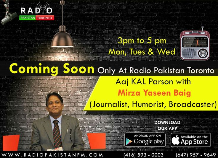 "*******Attention All********  Get Ready For Something Big, The Famous Journalist, Humorist & BroadCaster Mirza Yaseen Baig Is Coming Soon Only On Radio Pakistan Toronto With His Very New Program AJJ KAL PARSON. On Air On Mon, Tues & Wed From 3pm To 5pm  Log on to http://www.radiopakistan.fm/ and Enjoy Quality Entertainment 24/7. *** Listen on your Smartphone by Downloading our app: Android Device @ https://goo.gl/tq1VDm iPhone @ http://goo.gl/TQlv2G Tunein - ""Radio Pakistan Toronto"" or S"