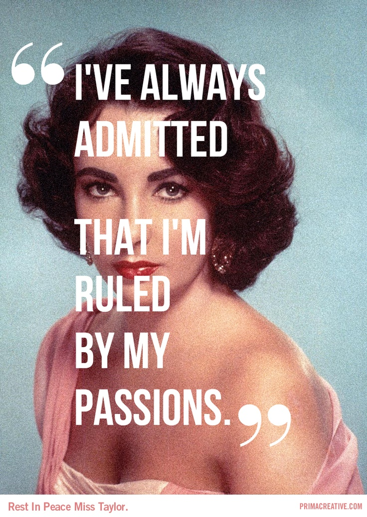 """""""I've Always Admitted That I'm Ruled By My Passions"""" -Elizabeth Taylor"""