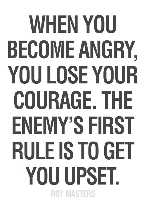 When you become #angry, you lose your #courage. The enemy's first rule is to get you #upset. — Roy Masters, who teaches a special way of meditation