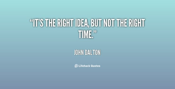 Its the Right Time Quotes | quote-John-Dalton-its-the-right-idea-but-not-the-10633.png