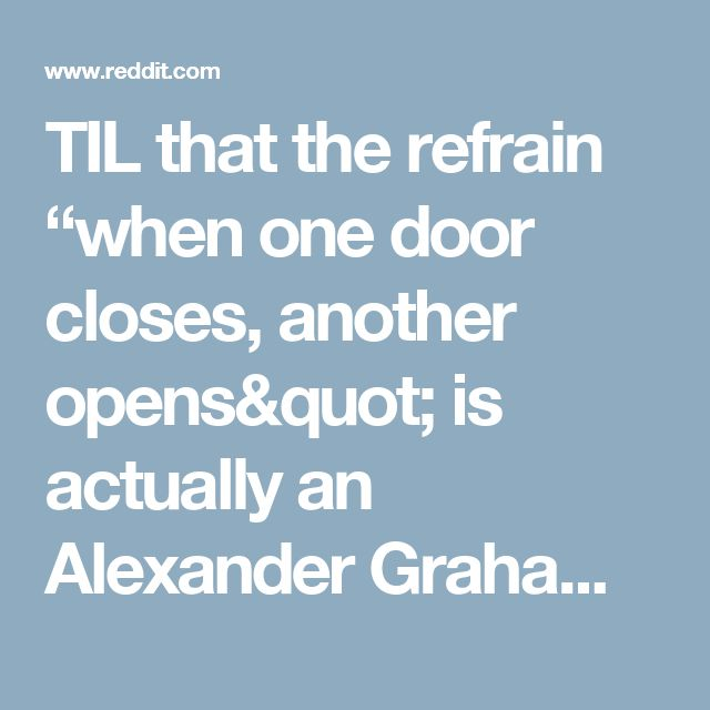"""TIL that the refrain """"when one door closes, another opens"""" is actually an Alexander Graham Bell quote which he followed by saying """"but we so often look so long and so regretfully upon the closed door, that we do not see the ones which open for us."""" : todayilearned"""