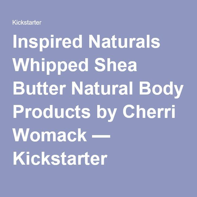 Inspired Naturals Whipped Shea Butter Natural Body Products by Cherri Womack — Kickstarter