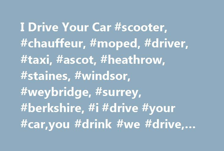 I Drive Your Car #scooter, #chauffeur, #moped, #driver, #taxi, #ascot, #heathrow, #staines, #windsor, #weybridge, #surrey, #berkshire, #i #drive #your #car,you #drink #we #drive, #get #you #home, http://montana.nef2.com/i-drive-your-car-scooter-chauffeur-moped-driver-taxi-ascot-heathrow-staines-windsor-weybridge-surrey-berkshire-i-drive-your-caryou-drink-we-drive-get-you-home/  # We provide a driver to drive you in your own car. This can be for a one-way jouney, or by the hour or day. Your…