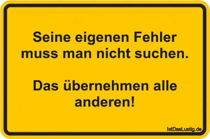 Seine eigenen Fehler muss man nicht suchen.  Das übernehmen alle anderen! ... gefunden auf https://www.istdaslustig.de/spruch/1720 #lustig #sprüche #fun #spass