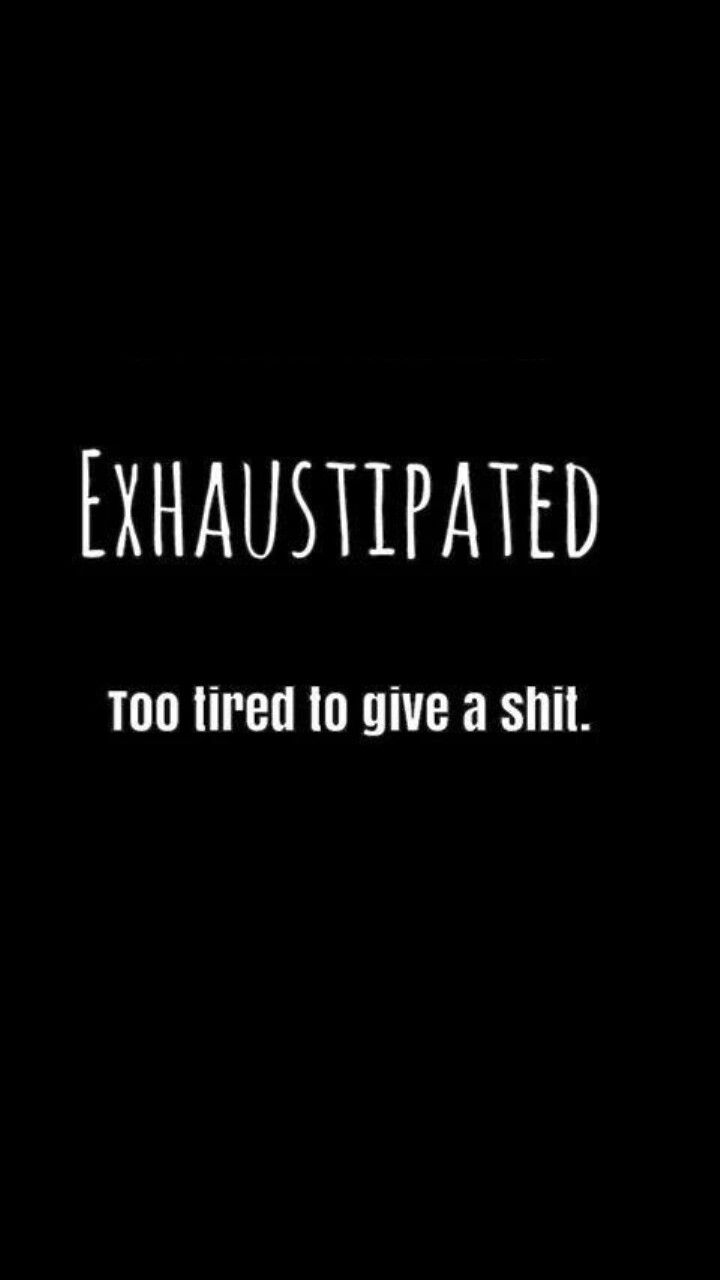 Exhaustipated.