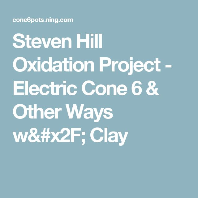 Steven Hill Oxidation Project - Electric Cone 6 & Other Ways w/ Clay