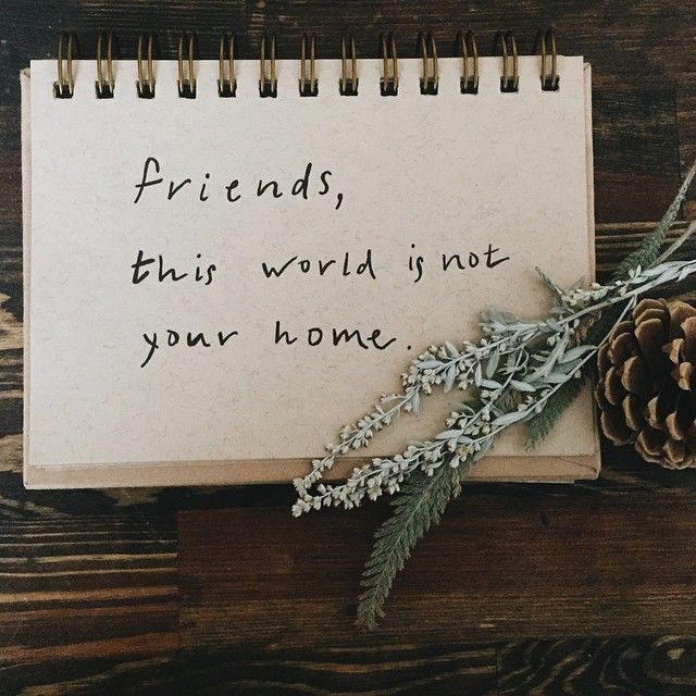 Friends, this world is not your home.